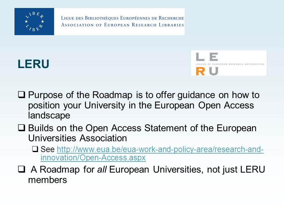 LERU Purpose of the Roadmap is to offer guidance on how to position your University in the European Open Access landscape Builds on the Open Access Statement of the European Universities Association See http://www.eua.be/eua-work-and-policy-area/research-and- innovation/Open-Access.aspxhttp://www.eua.be/eua-work-and-policy-area/research-and- innovation/Open-Access.aspx A Roadmap for all European Universities, not just LERU members