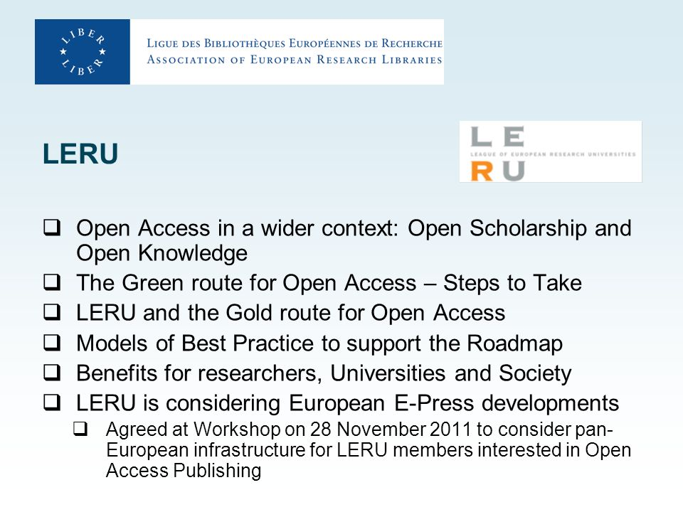 LERU Open Access in a wider context: Open Scholarship and Open Knowledge The Green route for Open Access – Steps to Take LERU and the Gold route for Open Access Models of Best Practice to support the Roadmap Benefits for researchers, Universities and Society LERU is considering European E-Press developments Agreed at Workshop on 28 November 2011 to consider pan- European infrastructure for LERU members interested in Open Access Publishing