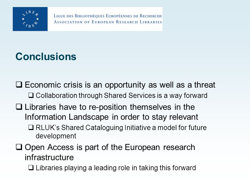 Conclusions Economic crisis is an opportunity as well as a threat Collaboration through Shared Services is a way forward Libraries have to re-position themselves in the Information Landscape in order to stay relevant RLUKs Shared Cataloguing Initiative a model for future development Open Access is part of the European research infrastructure Libraries playing a leading role in taking this forward
