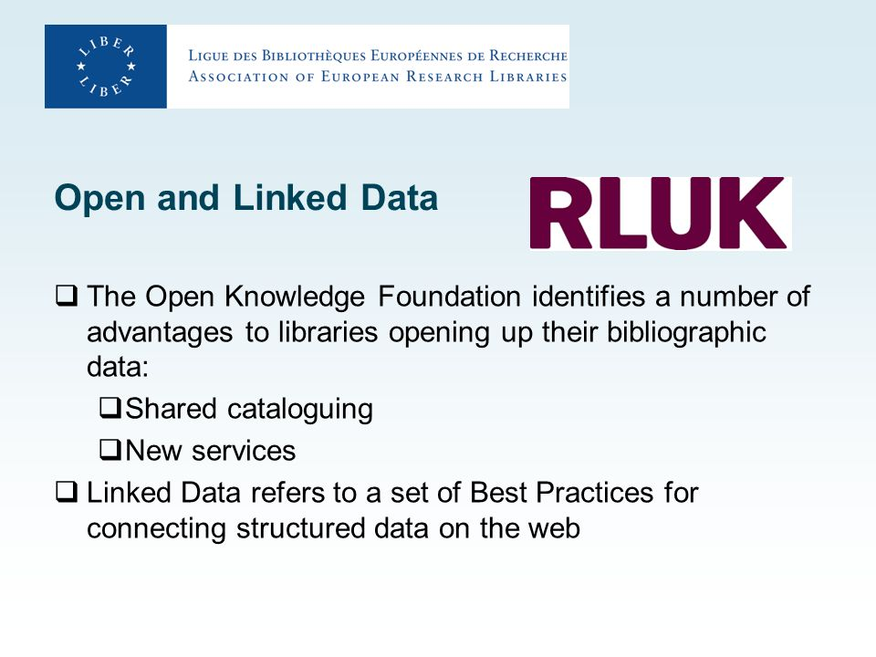 Open and Linked Data The Open Knowledge Foundation identifies a number of advantages to libraries opening up their bibliographic data: Shared cataloguing New services Linked Data refers to a set of Best Practices for connecting structured data on the web