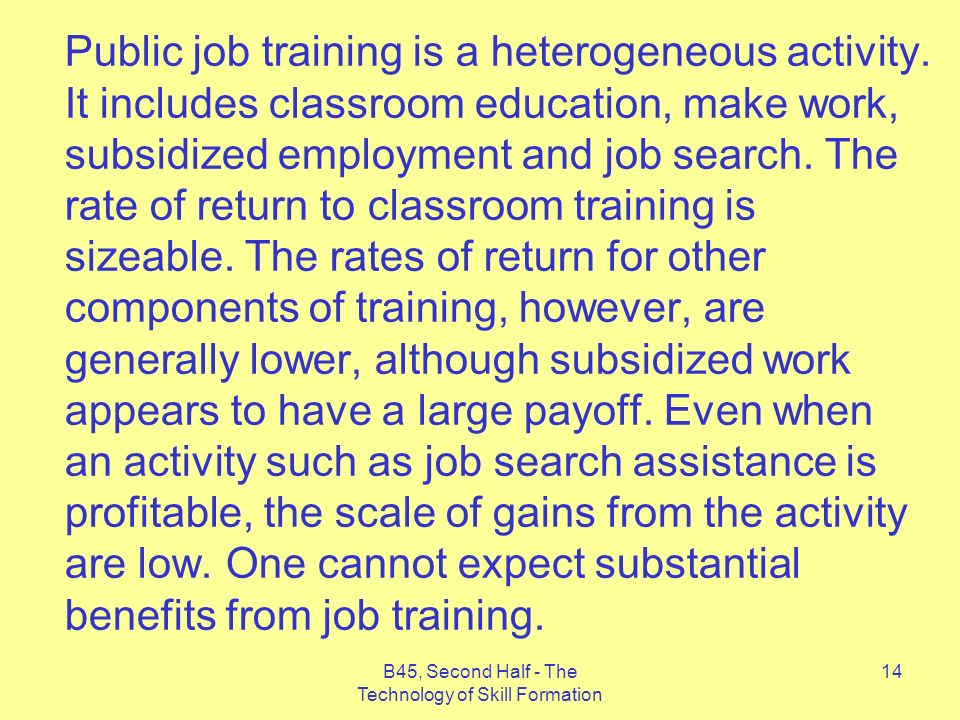 B45, Second Half - The Technology of Skill Formation 14 Public job training is a heterogeneous activity.