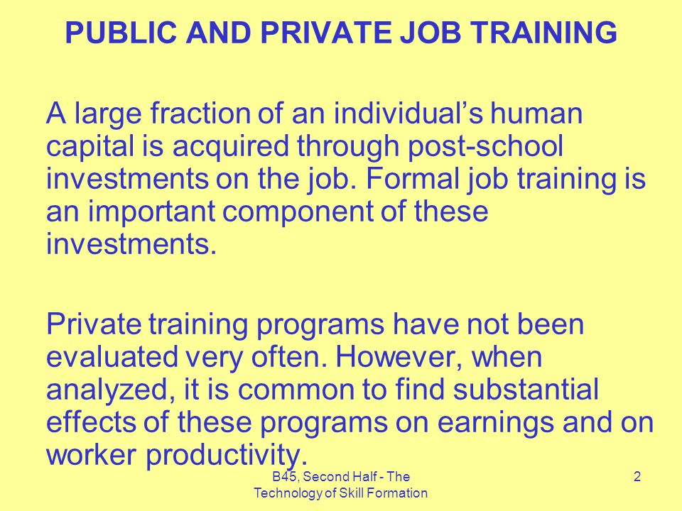 B45, Second Half - The Technology of Skill Formation 2 PUBLIC AND PRIVATE JOB TRAINING A large fraction of an individuals human capital is acquired through post-school investments on the job.