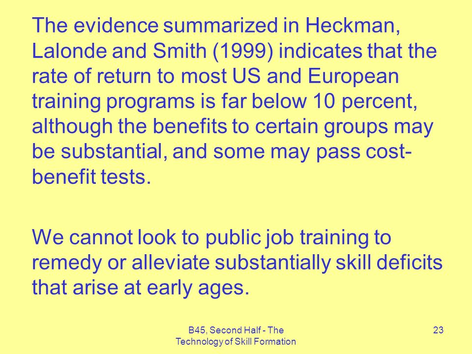 B45, Second Half - The Technology of Skill Formation 23 The evidence summarized in Heckman, Lalonde and Smith (1999) indicates that the rate of return to most US and European training programs is far below 10 percent, although the benefits to certain groups may be substantial, and some may pass cost- benefit tests.
