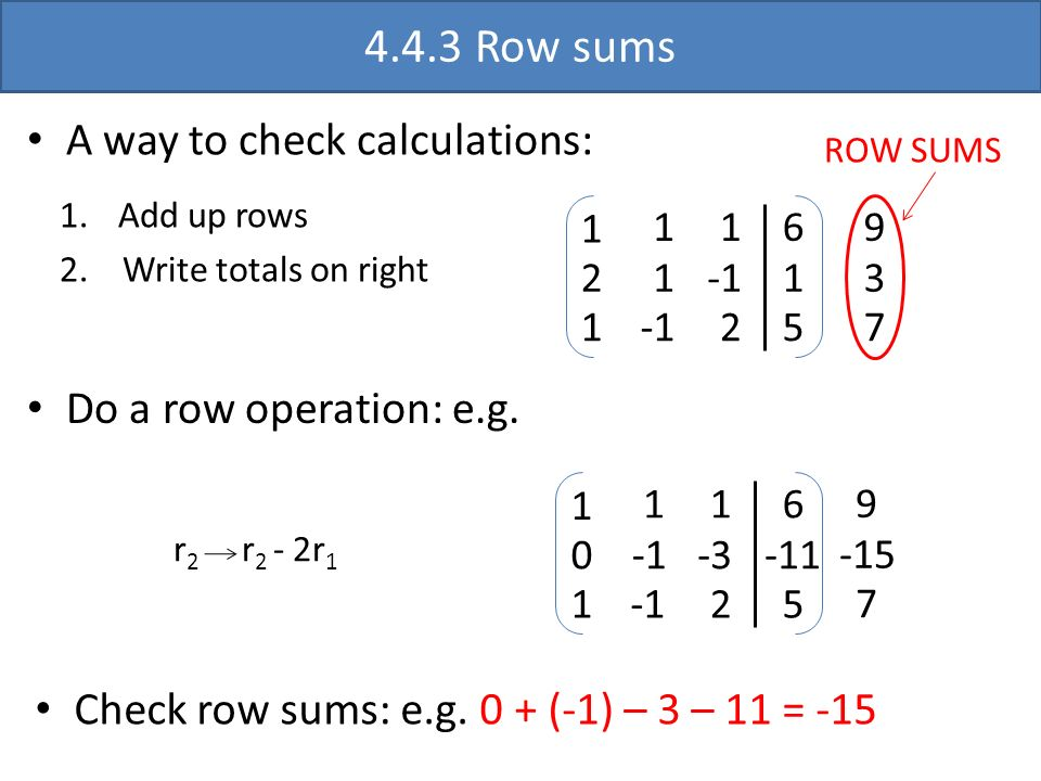 0 -3 -11 4.4.3 Row sums A way to check calculations: 1 2 1 1 1 1 2 6 1 5 9 3 7 ROW SUMS Do a row operation: e.g. r 2 r 2 - 2r 1 1 1 1 1 2 6 5 9 -15 7