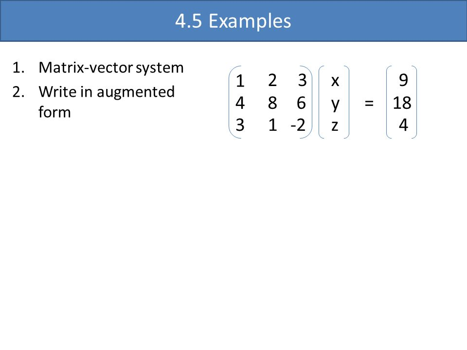 4.5 Examples 1 4 3 2 3 8 6 1-2 x y z 9 18 4 = 1.Matrix-vector system 2.Write in augmented form