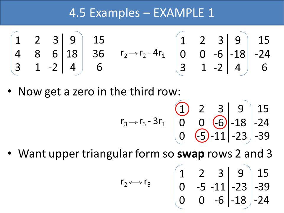 -2 1 4 3 2 3 8 6 1 9 18 4 15 36 6 r 2 r 2 - 4r 1 -2 1 0 3 2 3 0-6 1 9 -18 4 15 -24 6 Now get a zero in the third row: r 3 r 3 - 3r 1 -11 1 0 0 2 3 0-6