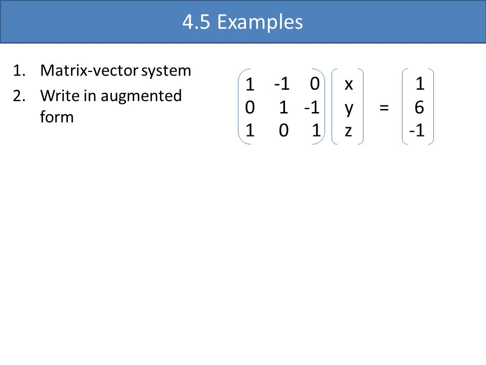 4.5 Examples 1 0 1 0 1 0 1 x y z 1 6 = 1.Matrix-vector system 2.Write in augmented form