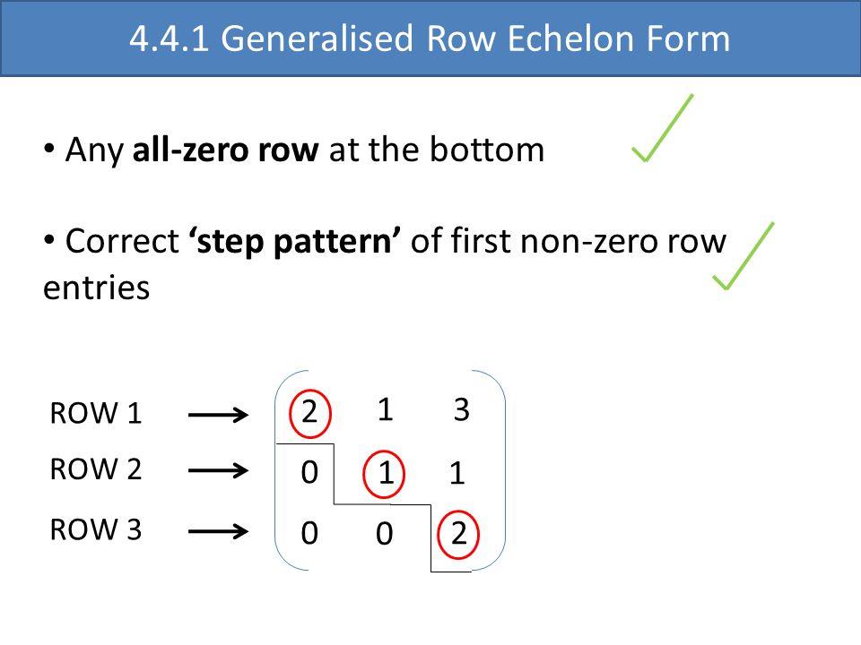 2 0 0 1 3 1 1 0 2 4.4.1 Generalised Row Echelon Form Any all-zero row at the bottom Correct step pattern of first non-zero row entries ROW 1 ROW 2 ROW