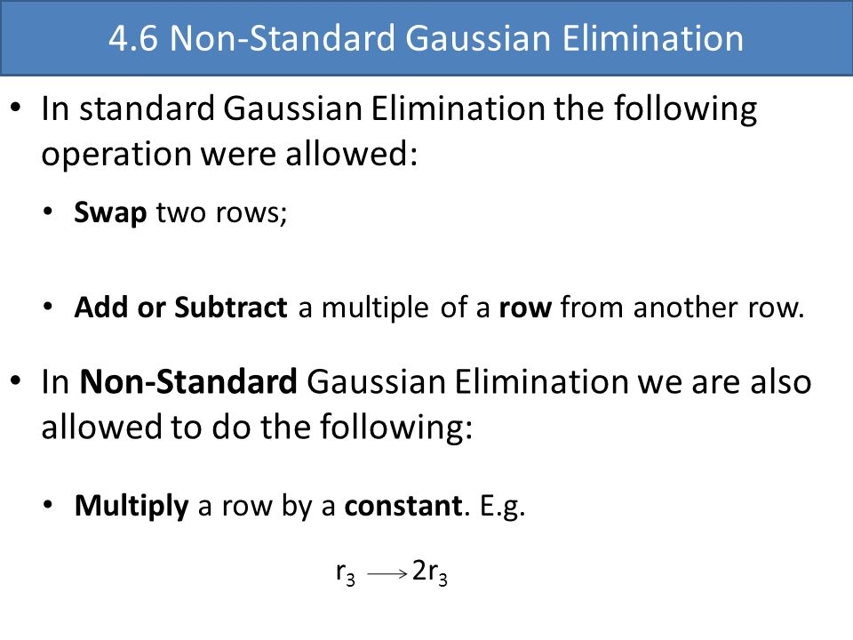 4.6 Non-Standard Gaussian Elimination In standard Gaussian Elimination the following operation were allowed: Swap two rows; Add or Subtract a multiple