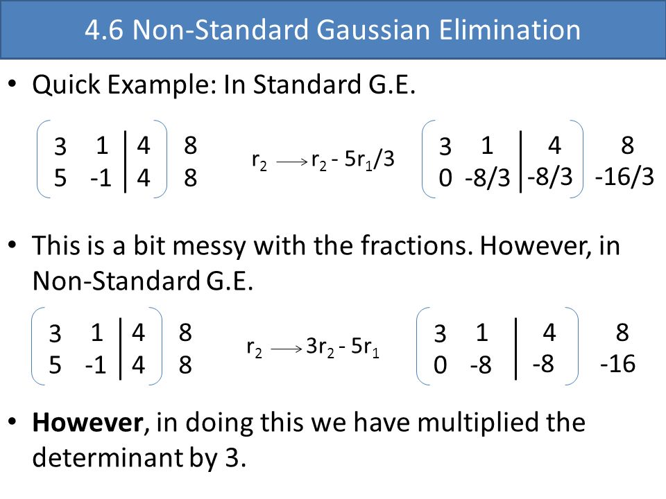 4.6 Non-Standard Gaussian Elimination Quick Example: In Standard G.E. 3 1 5 4 4 8 8 r 2 r 2 - 5r 1 /3 3 1 0-8/3 48 -16/3-8/3 This is a bit messy with