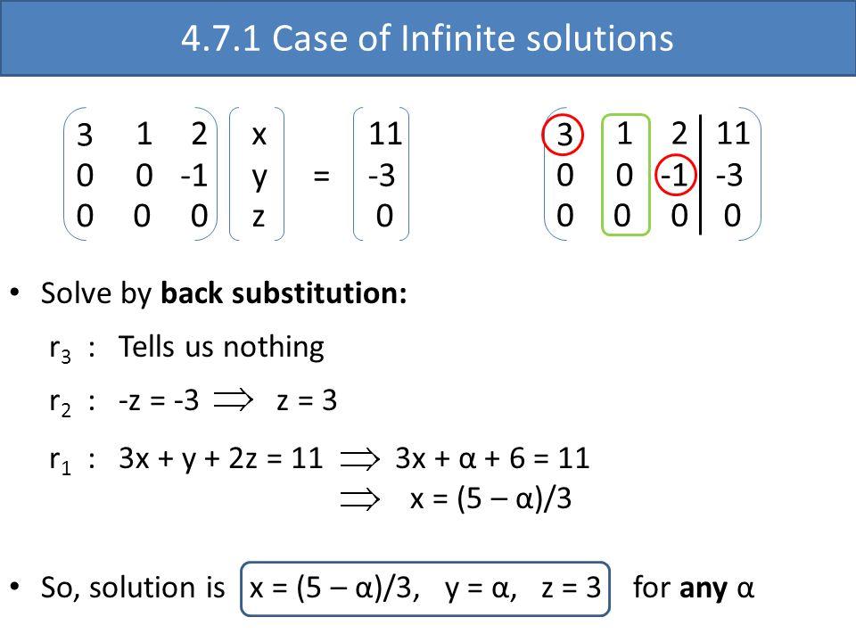 4.7.1 Case of Infinite solutions 3 0 0 1 2 0 0 0 11 -3 0 3 0 0 1 2 0 0 0 x y z 11 -3 0 = r 3 : Tells us nothing r 2 : -z = -3 z = 3 r 1 : 3x + y + 2z