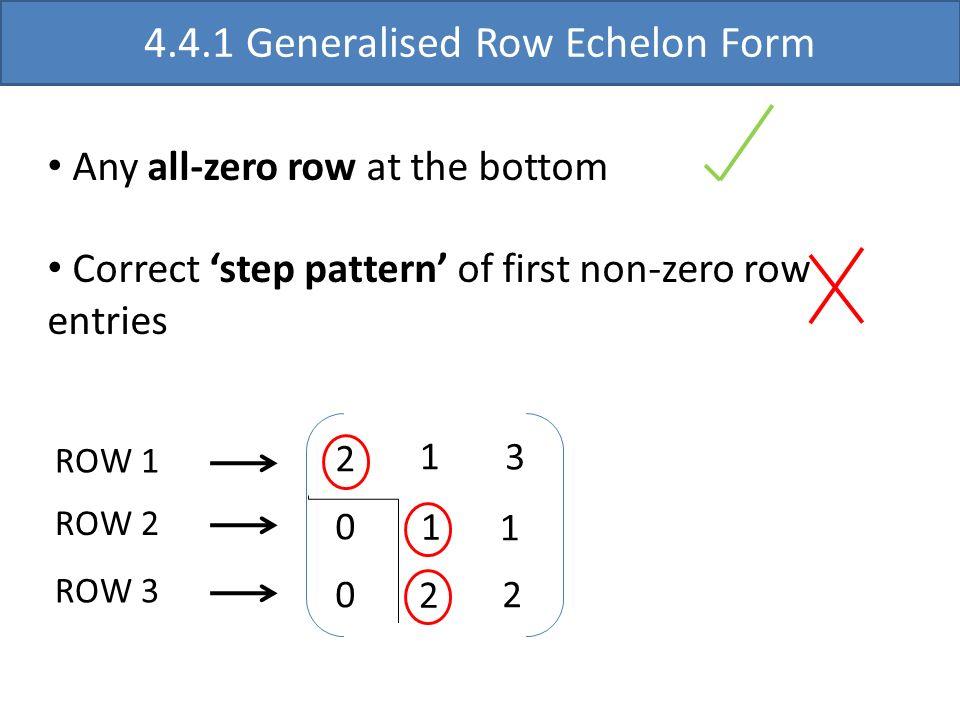 2 0 0 1 3 1 1 2 2 4.4.1 Generalised Row Echelon Form Any all-zero row at the bottom Correct step pattern of first non-zero row entries ROW 1 ROW 2 ROW