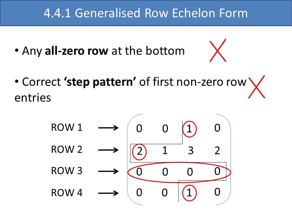 2 0 0 1 3 0 10 0 4.4.1 Generalised Row Echelon Form Any all-zero row at the bottom Correct step pattern of first non-zero row entries ROW 1 ROW 3 2 0