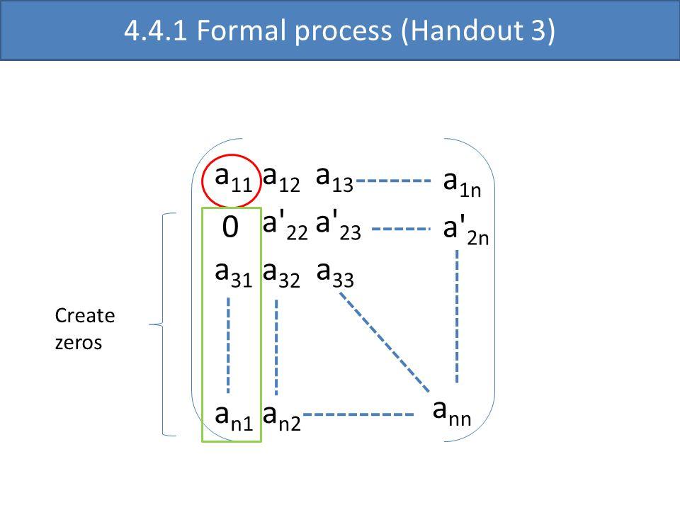 a 11 a' 22 a 33 a nn a 12 a 13 0 a 31 a' 23 a 32 a n1 a 1n a' 2n a n2 4.4.1 Formal process (Handout 3) Create zeros