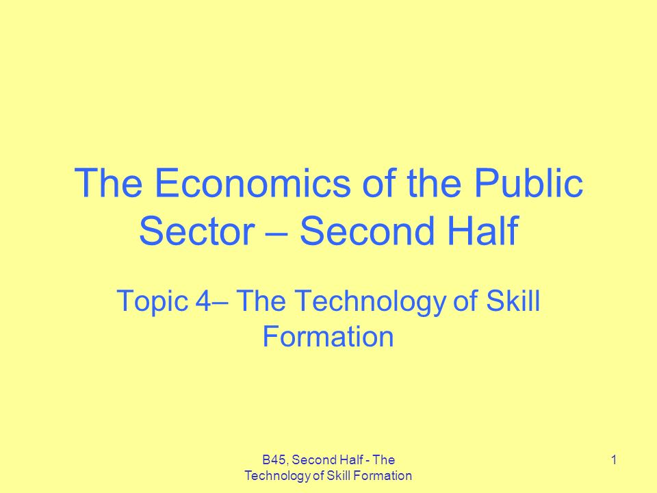 B45, Second Half - The Technology of Skill Formation 1 The Economics of the Public Sector – Second Half Topic 4– The Technology of Skill Formation