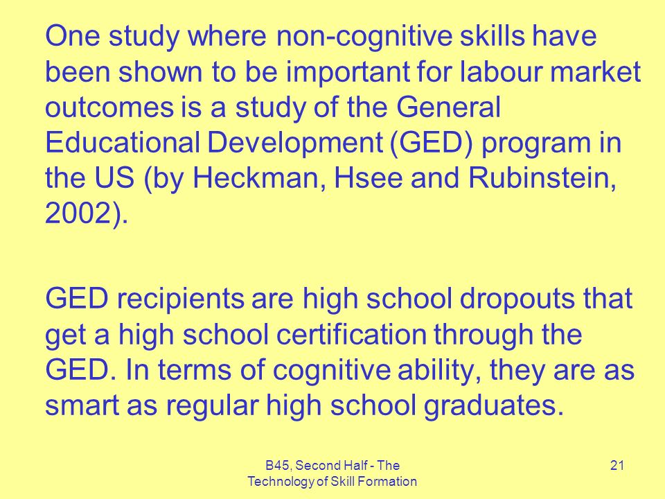 B45, Second Half - The Technology of Skill Formation 21 One study where non-cognitive skills have been shown to be important for labour market outcomes is a study of the General Educational Development (GED) program in the US (by Heckman, Hsee and Rubinstein, 2002).
