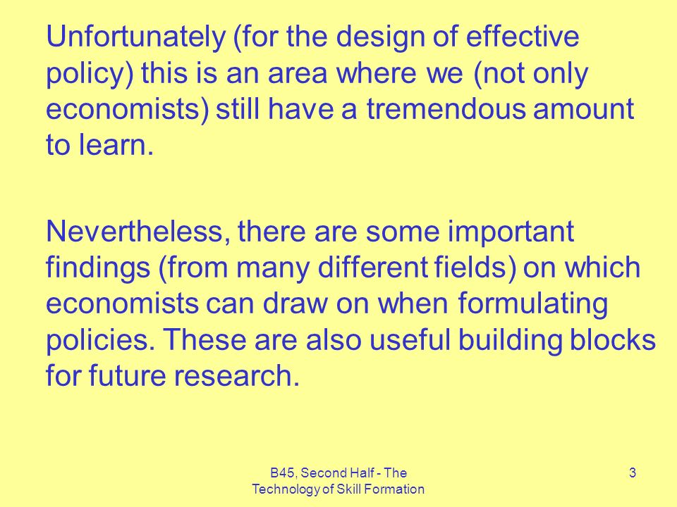 B45, Second Half - The Technology of Skill Formation 3 Unfortunately (for the design of effective policy) this is an area where we (not only economists) still have a tremendous amount to learn.