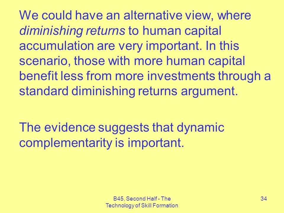 B45, Second Half - The Technology of Skill Formation 34 We could have an alternative view, where diminishing returns to human capital accumulation are very important.