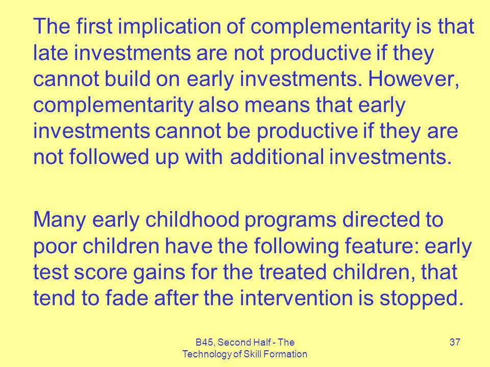 B45, Second Half - The Technology of Skill Formation 37 The first implication of complementarity is that late investments are not productive if they cannot build on early investments.