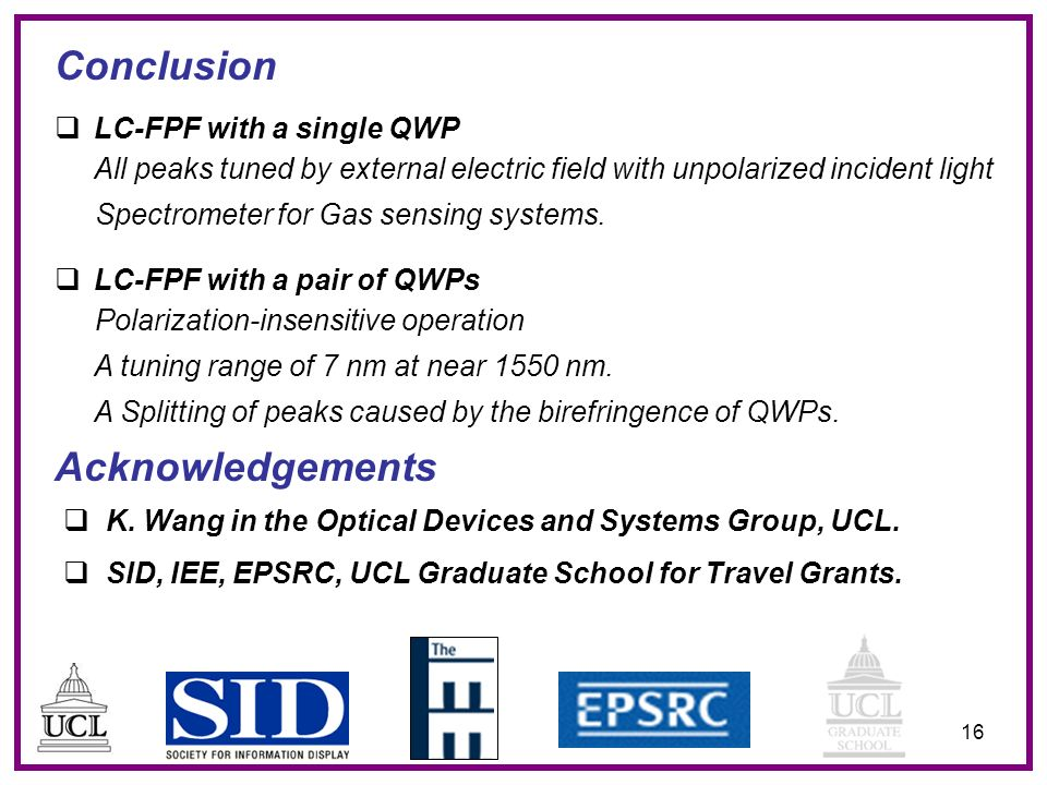 16 Conclusion Acknowledgements LC-FPF with a single QWP All peaks tuned by external electric field with unpolarized incident light Spectrometer for Gas sensing systems.