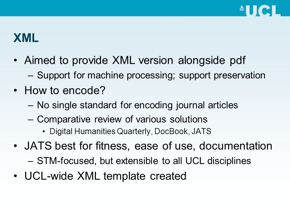 XML Aimed to provide XML version alongside pdf –Support for machine processing; support preservation How to encode.