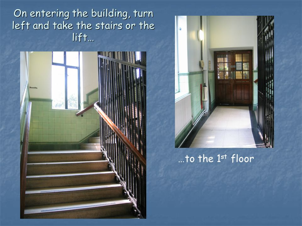 On entering the building, turn left and take the stairs or the lift… …to the 1 st floor