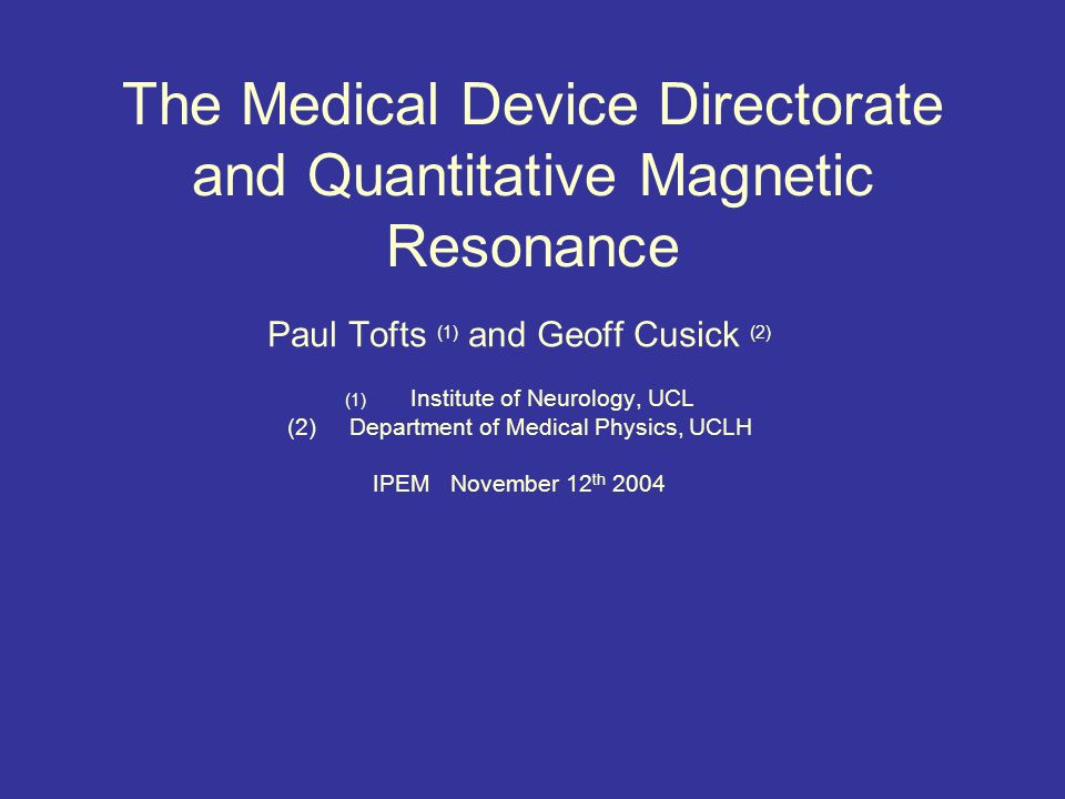 The Medical Device Directorate and Quantitative Magnetic Resonance Paul Tofts (1) and Geoff Cusick (2) (1) Institute of Neurology, UCL (2)Department of Medical Physics, UCLH IPEM November 12 th 2004