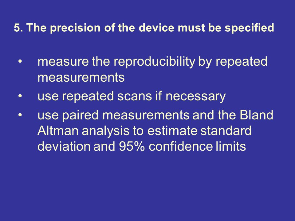 5. The precision of the device must be specified measure the reproducibility by repeated measurements use repeated scans if necessary use paired measu