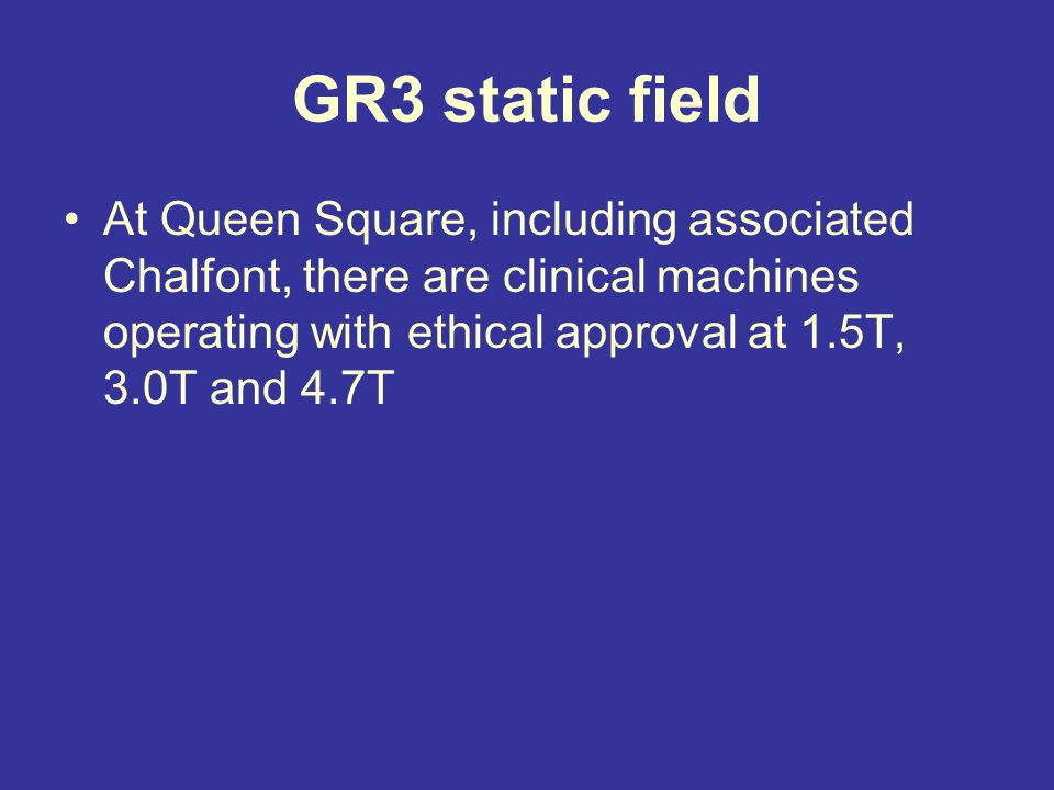 GR3 static field At Queen Square, including associated Chalfont, there are clinical machines operating with ethical approval at 1.5T, 3.0T and 4.7T