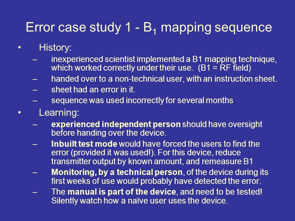 Error case study 1 - B 1 mapping sequence History: –inexperienced scientist implemented a B1 mapping technique, which worked correctly under their use.