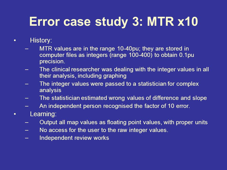 Error case study 3: MTR x10 History: –MTR values are in the range 10-40pu; they are stored in computer files as integers (range 100-400) to obtain 0.1pu precision.