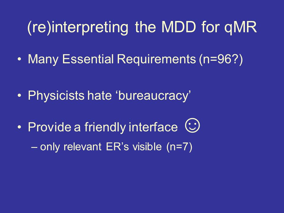 (re)interpreting the MDD for qMR Many Essential Requirements (n=96?) Physicists hate bureaucracy Provide a friendly interface –only relevant ERs visible (n=7)