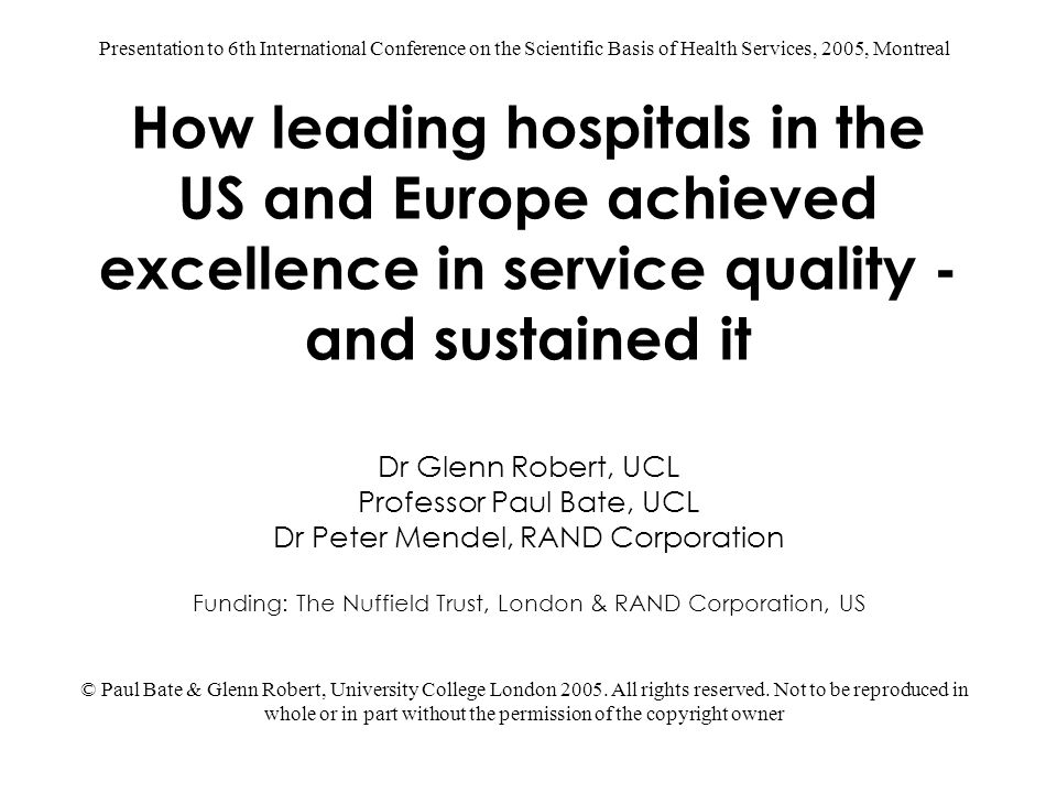 How leading hospitals in the US and Europe achieved excellence in service quality - and sustained it Dr Glenn Robert, UCL Professor Paul Bate, UCL Dr Peter Mendel, RAND Corporation Funding: The Nuffield Trust, London & RAND Corporation, US © Paul Bate & Glenn Robert, University College London 2005.