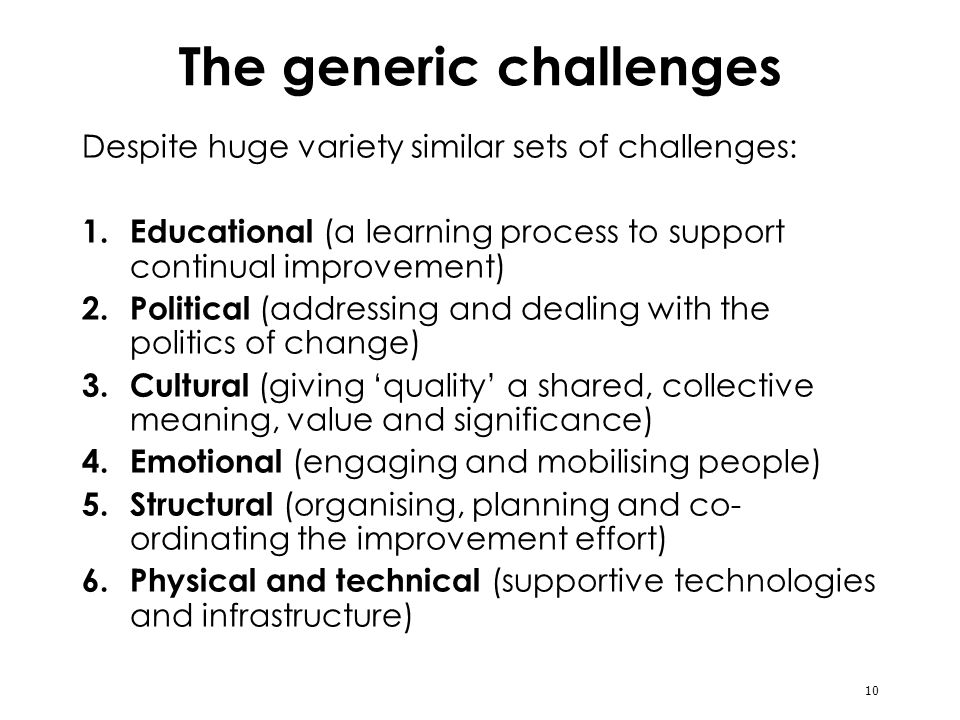 10 The generic challenges Despite huge variety similar sets of challenges: 1.Educational (a learning process to support continual improvement) 2.Polit