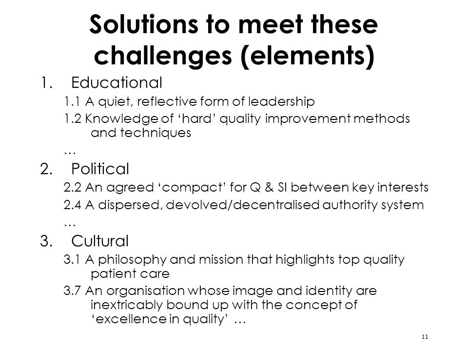 11 Solutions to meet these challenges (elements) 1.Educational 1.1 A quiet, reflective form of leadership 1.2 Knowledge of hard quality improvement methods and techniques … 2.Political 2.2 An agreed compact for Q & SI between key interests 2.4 A dispersed, devolved/decentralised authority system … 3.Cultural 3.1 A philosophy and mission that highlights top quality patient care 3.7 An organisation whose image and identity are inextricably bound up with the concept of excellence in quality …