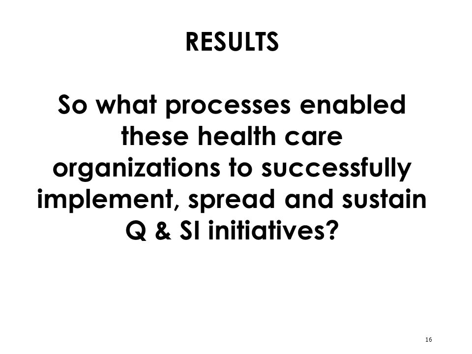 16 RESULTS So what processes enabled these health care organizations to successfully implement, spread and sustain Q & SI initiatives