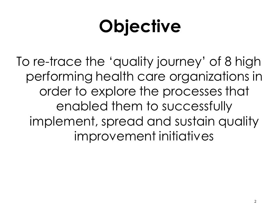 2 Objective To re-trace the quality journey of 8 high performing health care organizations in order to explore the processes that enabled them to successfully implement, spread and sustain quality improvement initiatives