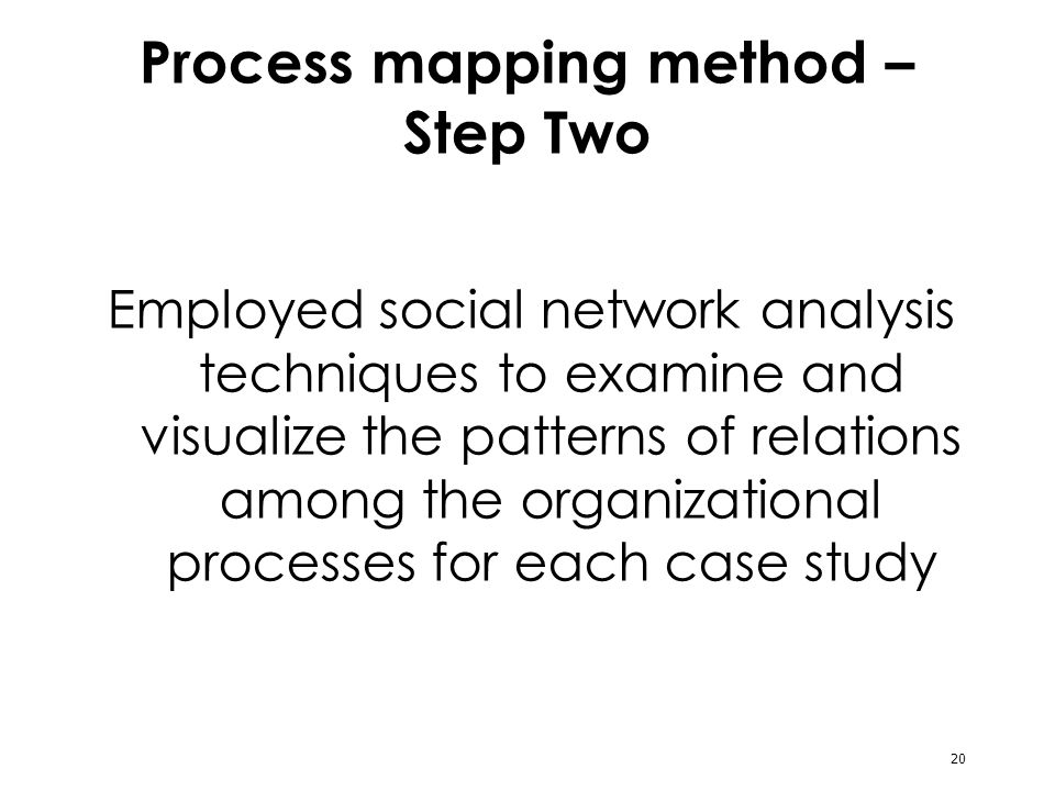 20 Process mapping method – Step Two Employed social network analysis techniques to examine and visualize the patterns of relations among the organizational processes for each case study
