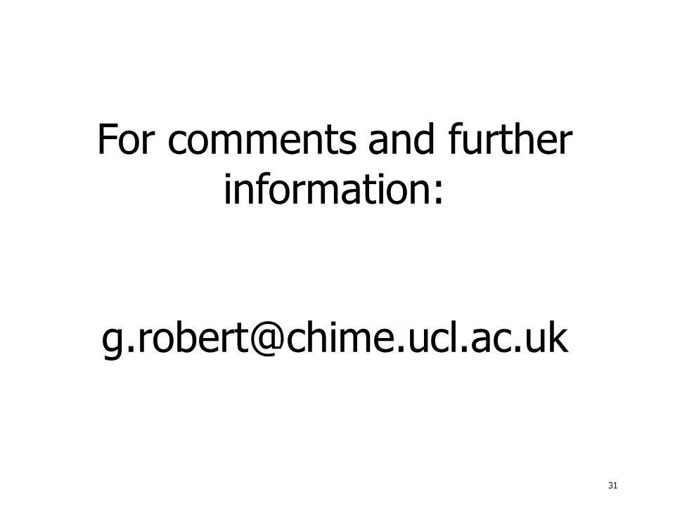 31 For comments and further information: g.robert@chime.ucl.ac.uk
