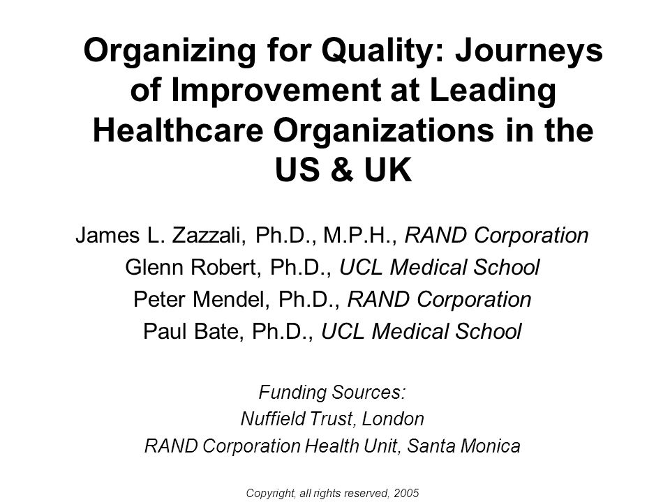 Organizing for Quality: Journeys of Improvement at Leading Healthcare Organizations in the US & UK James L. Zazzali, Ph.D., M.P.H., RAND Corporation G