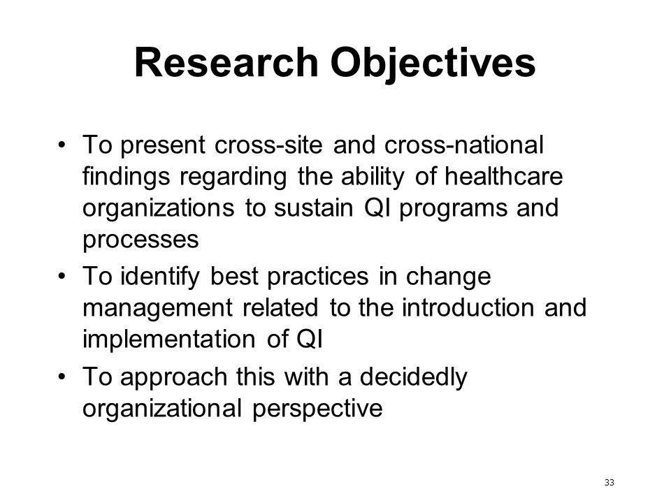 33 Research Objectives To present cross-site and cross-national findings regarding the ability of healthcare organizations to sustain QI programs and