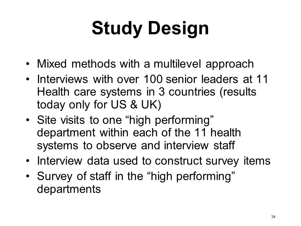 34 Study Design Mixed methods with a multilevel approach Interviews with over 100 senior leaders at 11 Health care systems in 3 countries (results today only for US & UK) Site visits to one high performing department within each of the 11 health systems to observe and interview staff Interview data used to construct survey items Survey of staff in the high performing departments