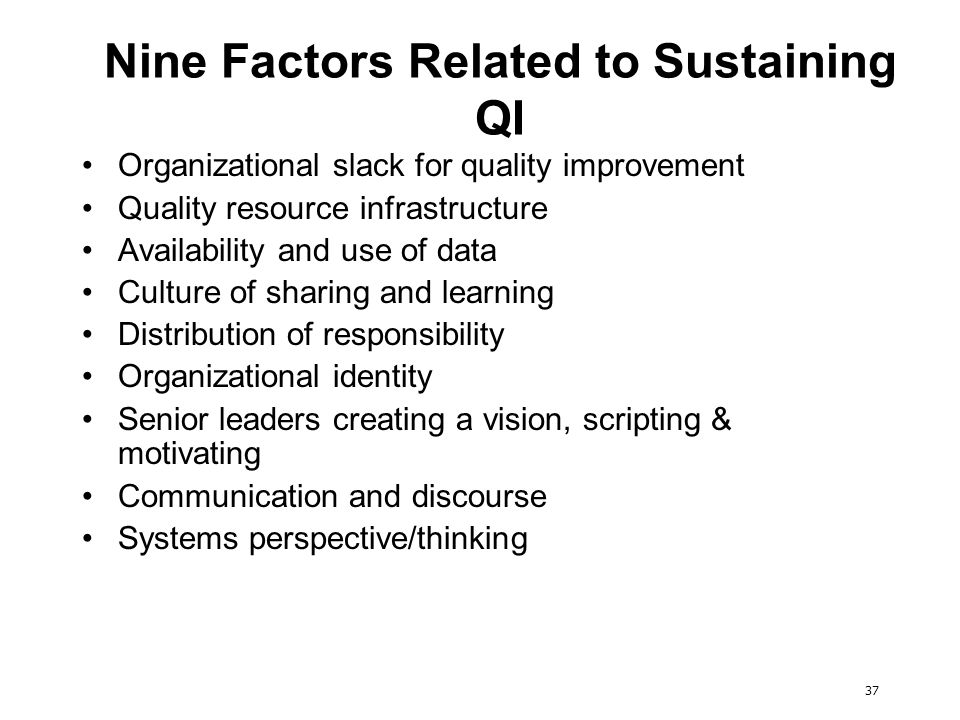 37 Nine Factors Related to Sustaining QI Organizational slack for quality improvement Quality resource infrastructure Availability and use of data Culture of sharing and learning Distribution of responsibility Organizational identity Senior leaders creating a vision, scripting & motivating Communication and discourse Systems perspective/thinking