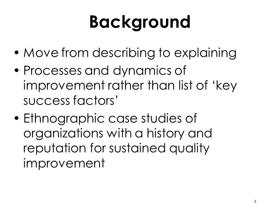6 Background Move from describing to explaining Processes and dynamics of improvement rather than list of key success factors Ethnographic case studie
