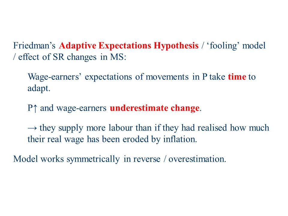Friedmans Adaptive Expectations Hypothesis / fooling model / effect of SR changes in MS: Wage-earners expectations of movements in P take time to adapt.
