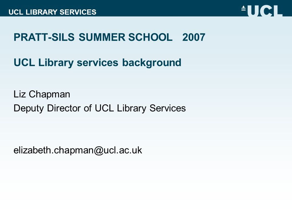UCL LIBRARY SERVICES PRATT-SILS SUMMER SCHOOL 2007 UCL Library services background Liz Chapman Deputy Director of UCL Library Services elizabeth.chapman@ucl.ac.uk