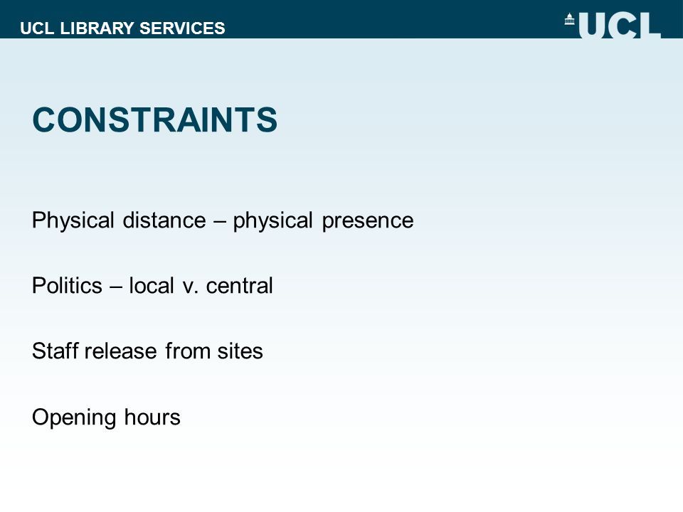 UCL LIBRARY SERVICES CONSTRAINTS Physical distance – physical presence Politics – local v. central Staff release from sites Opening hours