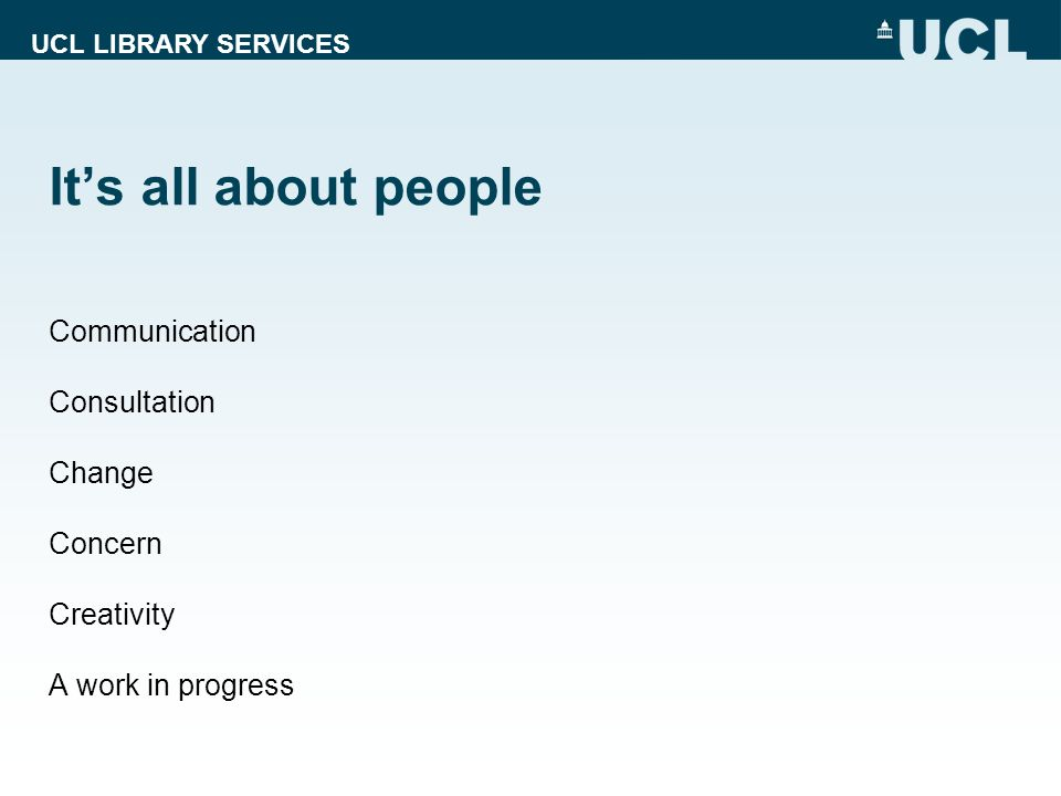 UCL LIBRARY SERVICES Its all about people Communication Consultation Change Concern Creativity A work in progress