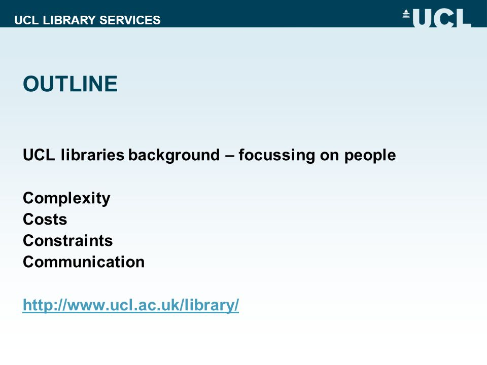 UCL LIBRARY SERVICES OUTLINE UCL libraries background – focussing on people Complexity Costs Constraints Communication http://www.ucl.ac.uk/library/