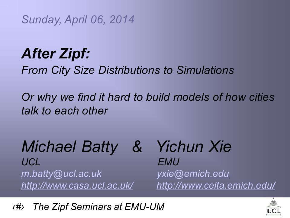 1 The Zipf Seminars at EMU-UM Sunday, April 06, 2014 After Zipf: From City Size Distributions to Simulations Or why we find it hard to build models of how cities talk to each other Michael Batty & Yichun Xie UCL EMU m.batty@ucl.ac.ukm.batty@ucl.ac.uk yxie@emich.eduyxie@emich.edu http://www.casa.ucl.ac.uk/http://www.casa.ucl.ac.uk/ http://www.ceita.emich.edu/http://www.ceita.emich.edu/